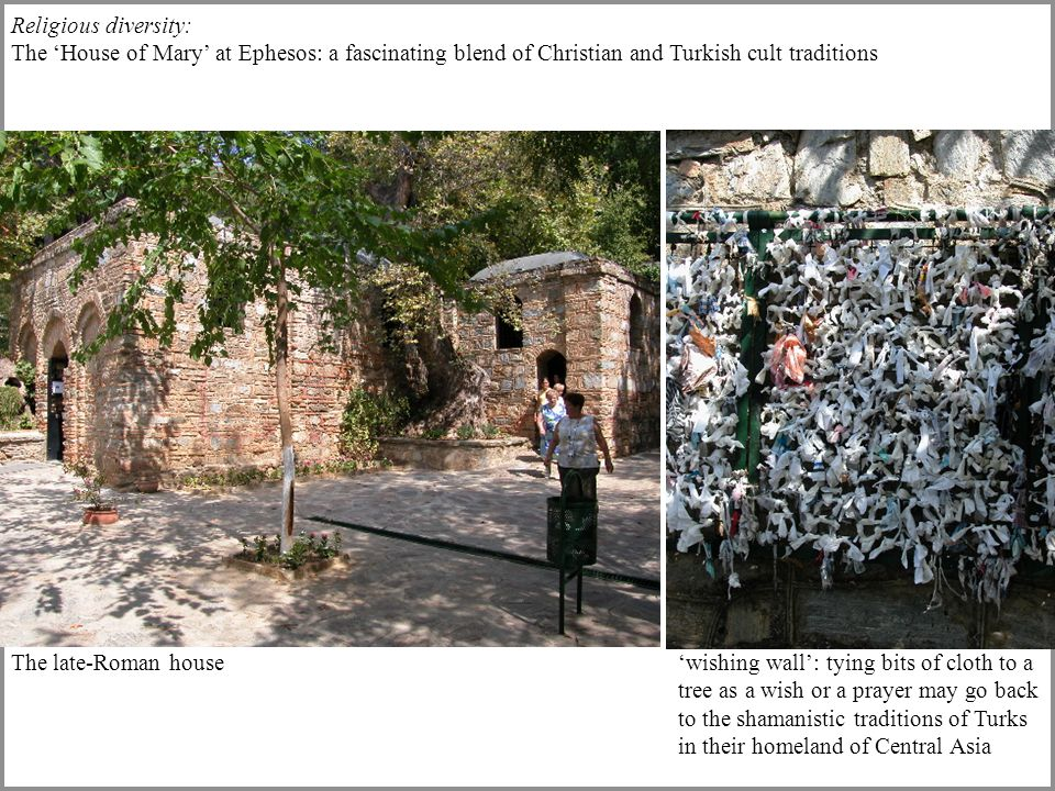 Religious diversity: The 'House of Mary' at Ephesos: a fascinating blend of Christian and Turkish cult traditions 'wishing wall': tying bits of cloth to a tree as a wish or a prayer may go back to the shamanistic traditions of Turks in their homeland of Central Asia The late-Roman house