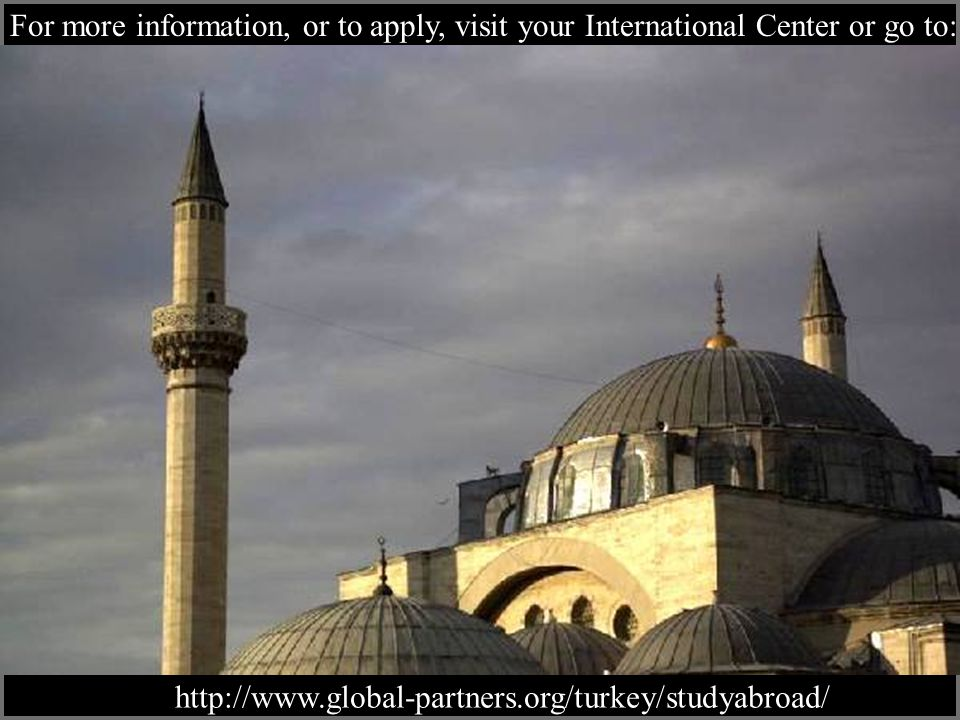 For more information, or to apply, visit your International Center or go to: http://www.global-partners.org/turkey/studyabroad/