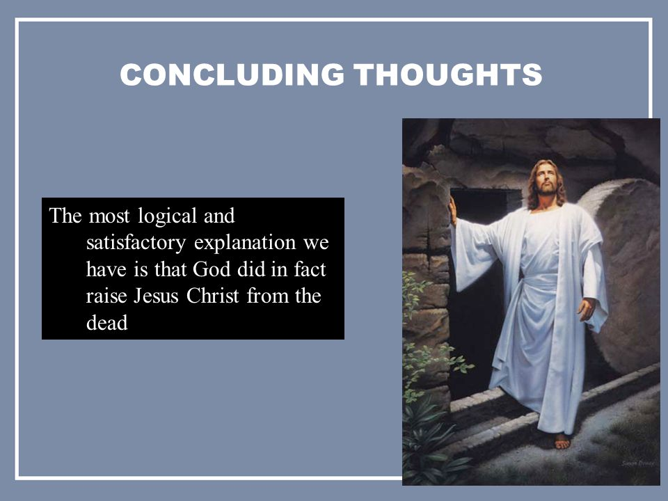 CONCLUDING THOUGHTS The most logical and satisfactory explanation we have is that God did in fact raise Jesus Christ from the dead