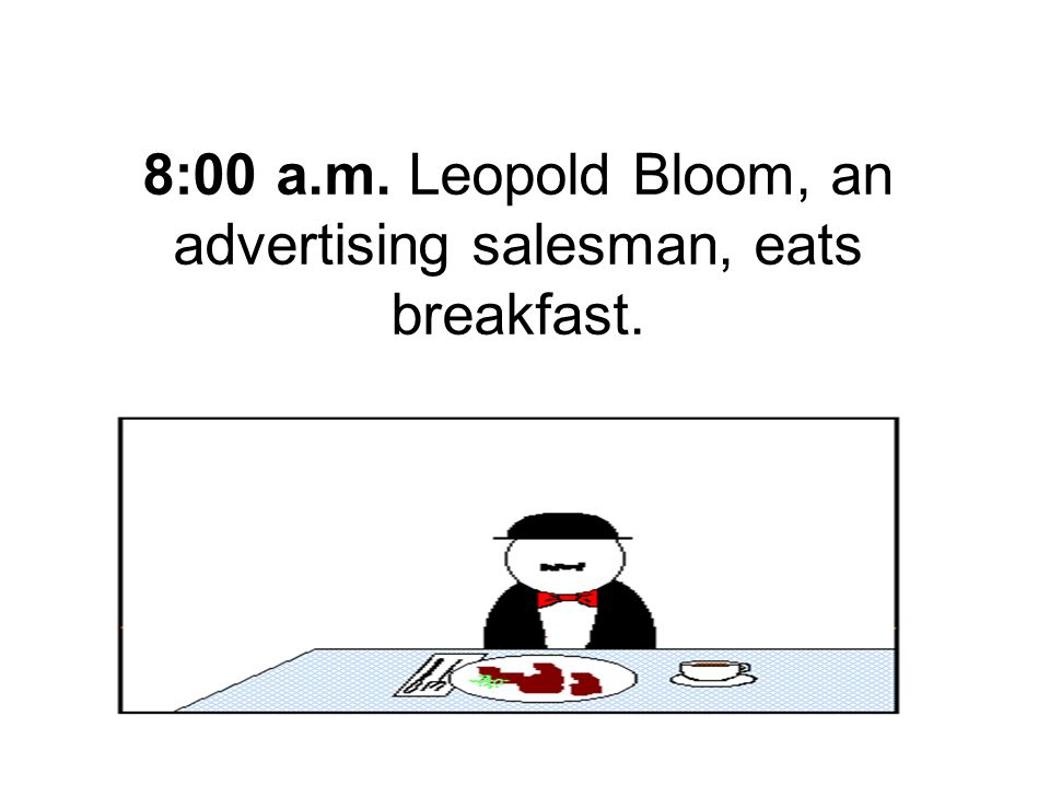 8:00 a.m. Leopold Bloom, an advertising salesman, eats breakfast.
