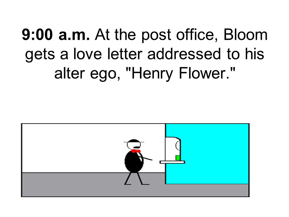 9:00 a.m. At the post office, Bloom gets a love letter addressed to his alter ego, Henry Flower.