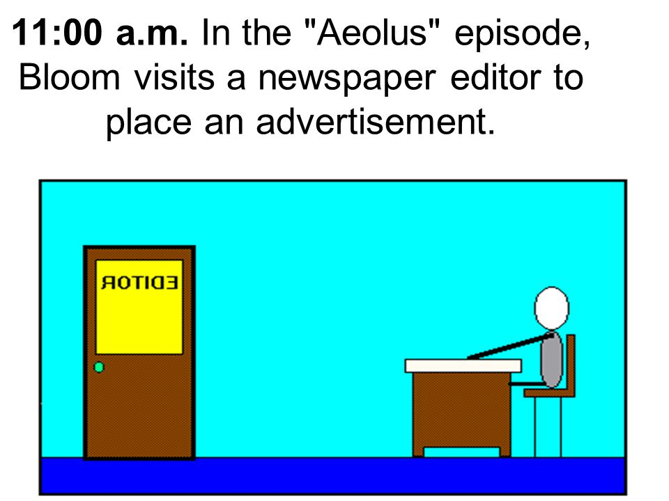 11:00 a.m. In the Aeolus episode, Bloom visits a newspaper editor to place an advertisement.