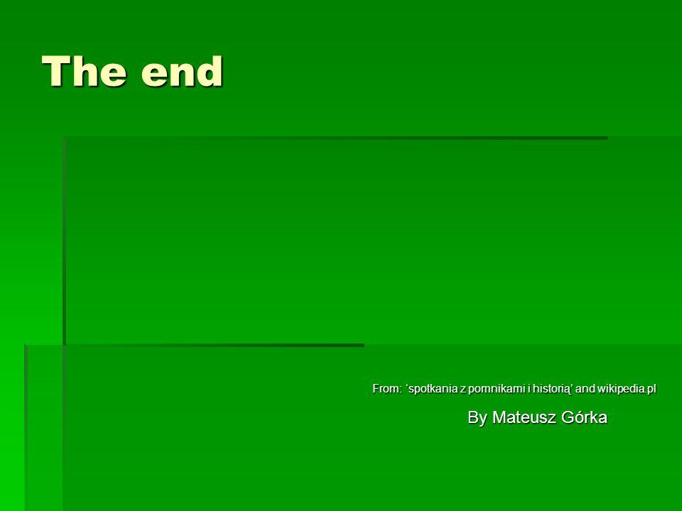 The end From: 'spotkania z pomnikami i historią' and wikipedia.pl From: 'spotkania z pomnikami i historią' and wikipedia.pl By Mateusz Górka