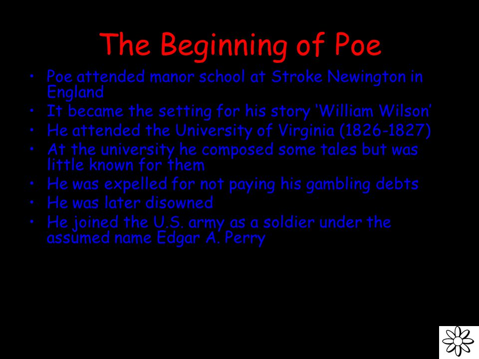 The Beginning of Poe Poe attended manor school at Stroke Newington in England It became the setting for his story 'William Wilson' He attended the University of Virginia (1826-1827) At the university he composed some tales but was little known for them He was expelled for not paying his gambling debts He was later disowned He joined the U.S.
