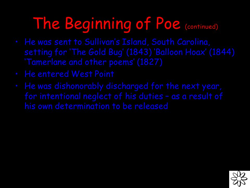 The Beginning of Poe (continued) He was sent to Sullivan's Island, South Carolina, setting for 'The Gold Bug' (1843) 'Balloon Hoax' (1844) 'Tamerlane and other poems' (1827) He entered West Point He was dishonorably discharged for the next year, for intentional neglect of his duties – as a result of his own determination to be released
