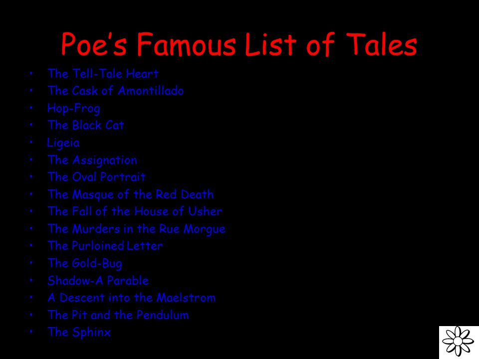 Poe's Famous List of Tales The Tell-Tale Heart The Cask of Amontillado Hop-Frog The Black Cat Ligeia The Assignation The Oval Portrait The Masque of the Red Death The Fall of the House of Usher The Murders in the Rue Morgue The Purloined Letter The Gold-Bug Shadow-A Parable A Descent into the Maelstrom The Pit and the Pendulum The Sphinx