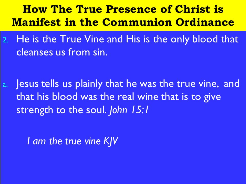 15 How The True Presence of Christ is Manifest in the Communion Ordinance 2. He is the True Vine and His is the only blood that cleanses us from sin.
