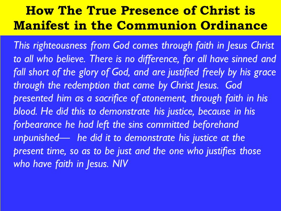 19 How The True Presence of Christ is Manifest in the Communion Ordinance This righteousness from God comes through faith in Jesus Christ to all who believe.