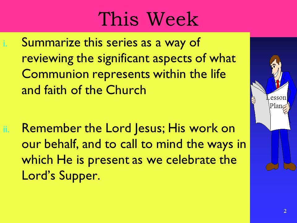 2 This Week i. Summarize this series as a way of reviewing the significant aspects of what Communion represents within the life and faith of the Churc