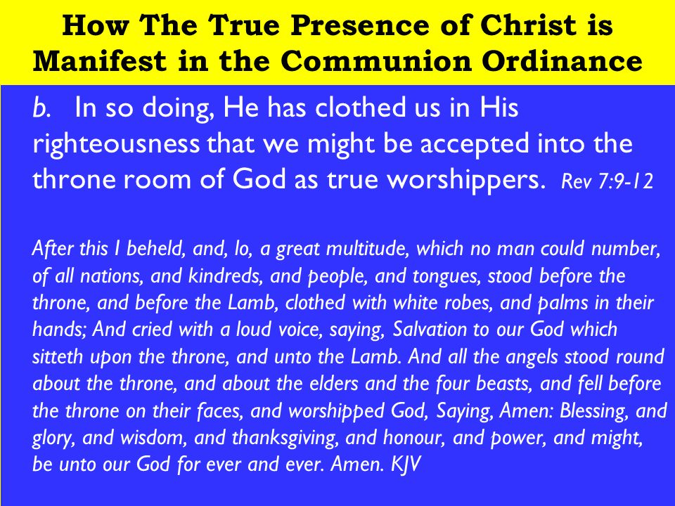 20 How The True Presence of Christ is Manifest in the Communion Ordinance b.In so doing, He has clothed us in His righteousness that we might be accepted into the throne room of God as true worshippers.