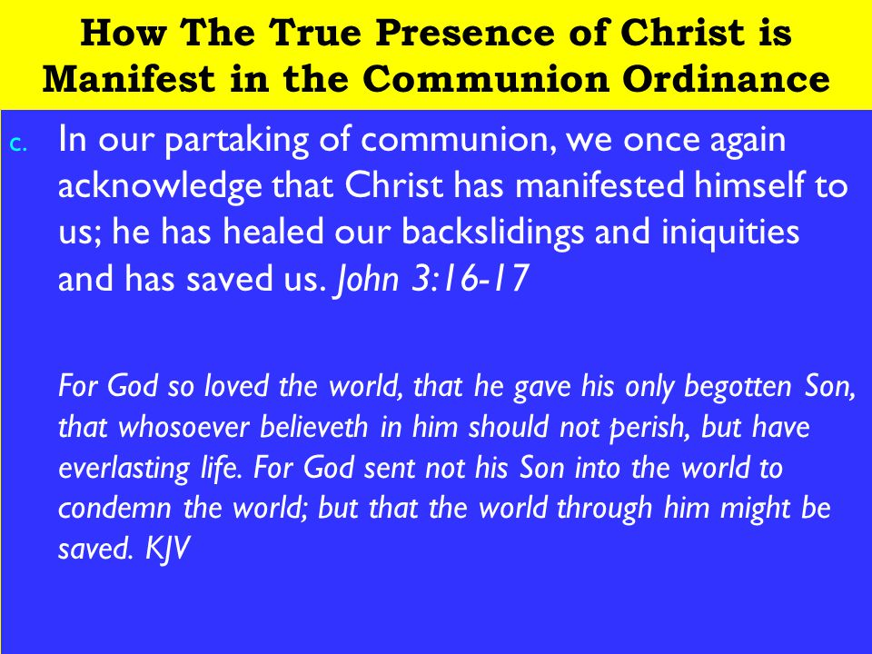 22 How The True Presence of Christ is Manifest in the Communion Ordinance c. In our partaking of communion, we once again acknowledge that Christ has