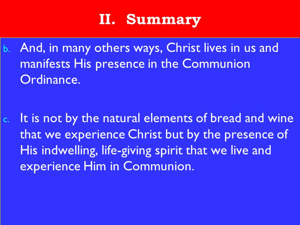 25 II. Summary b. And, in many others ways, Christ lives in us and manifests His presence in the Communion Ordinance. c. It is not by the natural elem