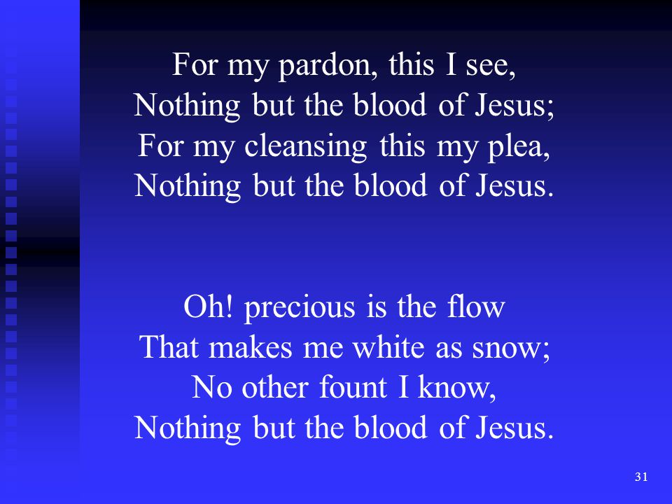 31 For my pardon, this I see, Nothing but the blood of Jesus; For my cleansing this my plea, Nothing but the blood of Jesus. Oh! precious is the flow