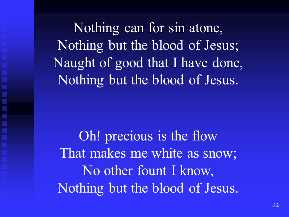 32 Nothing can for sin atone, Nothing but the blood of Jesus; Naught of good that I have done, Nothing but the blood of Jesus. Oh! precious is the flo