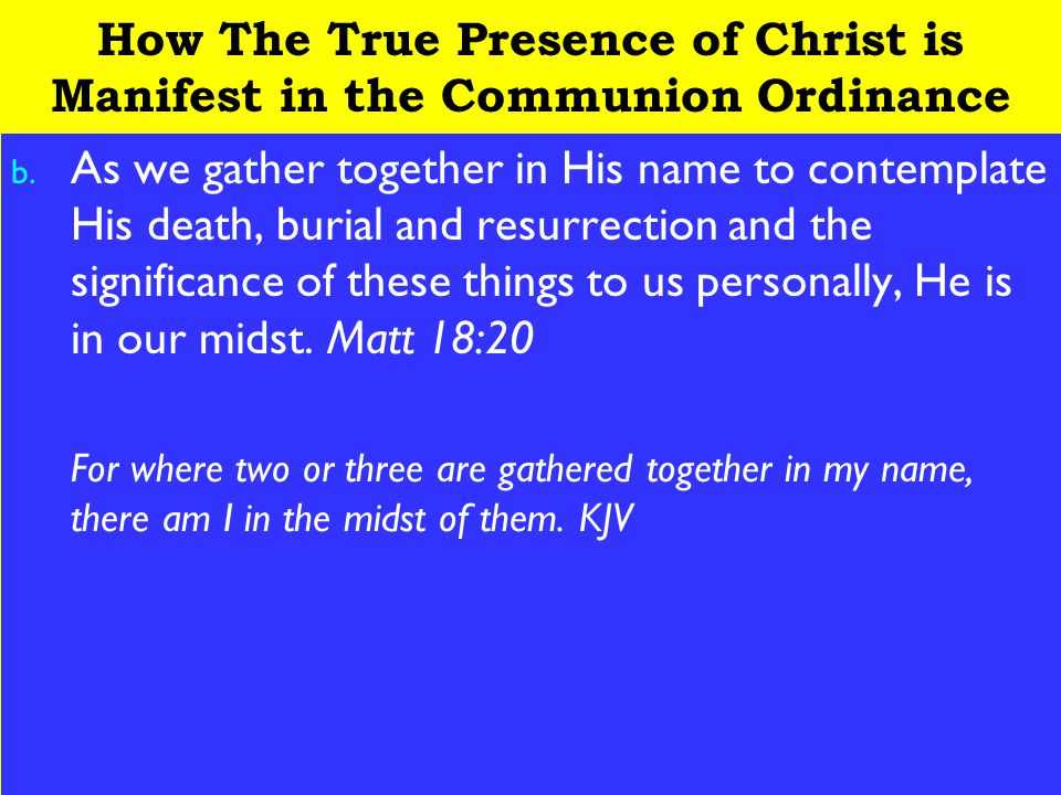 4 How The True Presence of Christ is Manifest in the Communion Ordinance b. As we gather together in His name to contemplate His death, burial and res