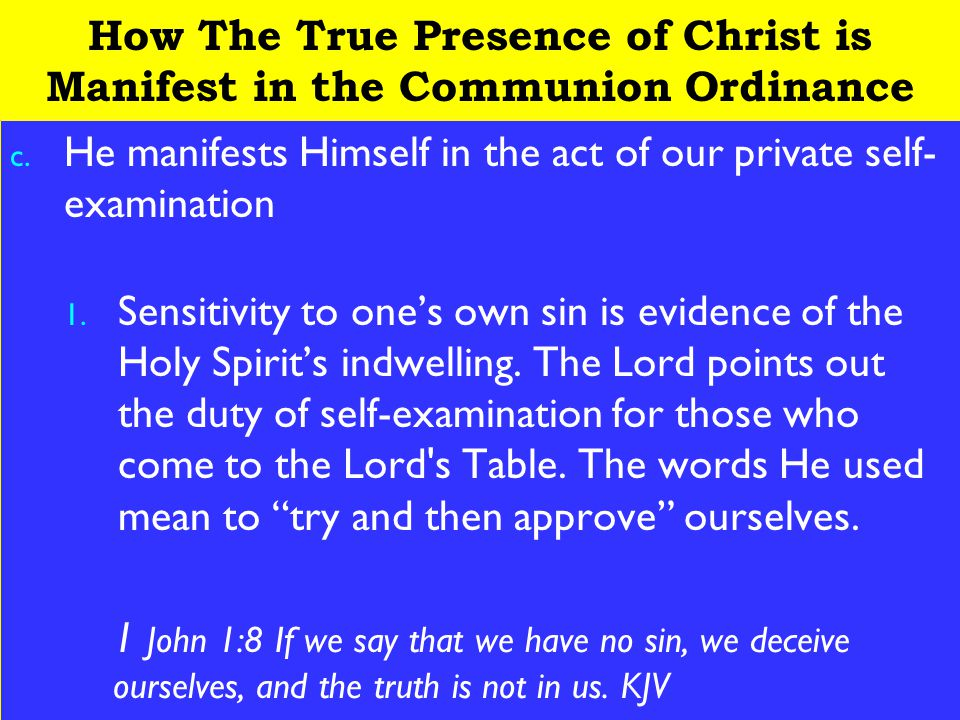 5 How The True Presence of Christ is Manifest in the Communion Ordinance c. He manifests Himself in the act of our private self- examination 1. Sensit