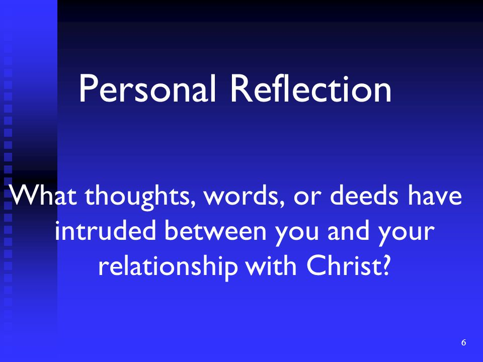 Personal Reflection What thoughts, words, or deeds have intruded between you and your relationship with Christ.