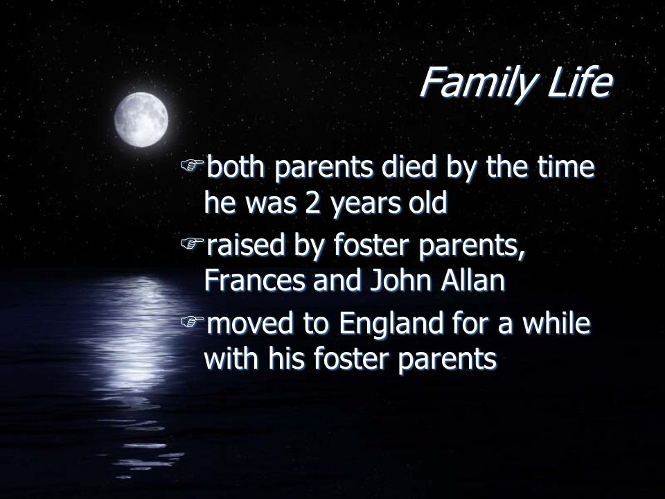 Family Life Fboth parents died by the time he was 2 years old Fraised by foster parents, Frances and John Allan Fmoved to England for a while with his
