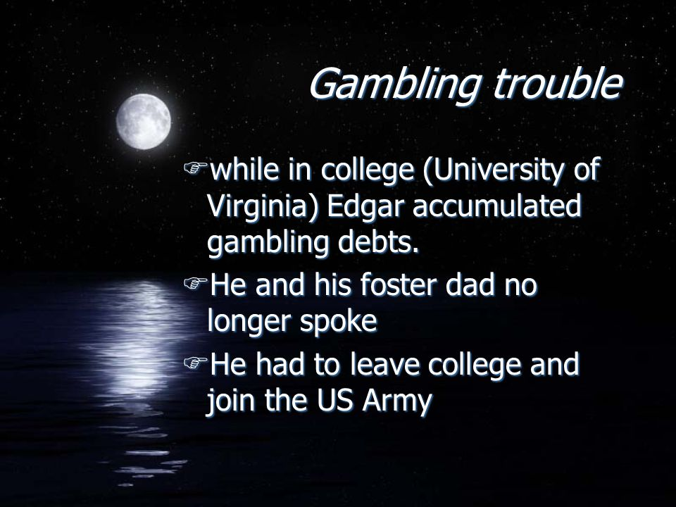 Gambling trouble Fwhile in college (University of Virginia) Edgar accumulated gambling debts.