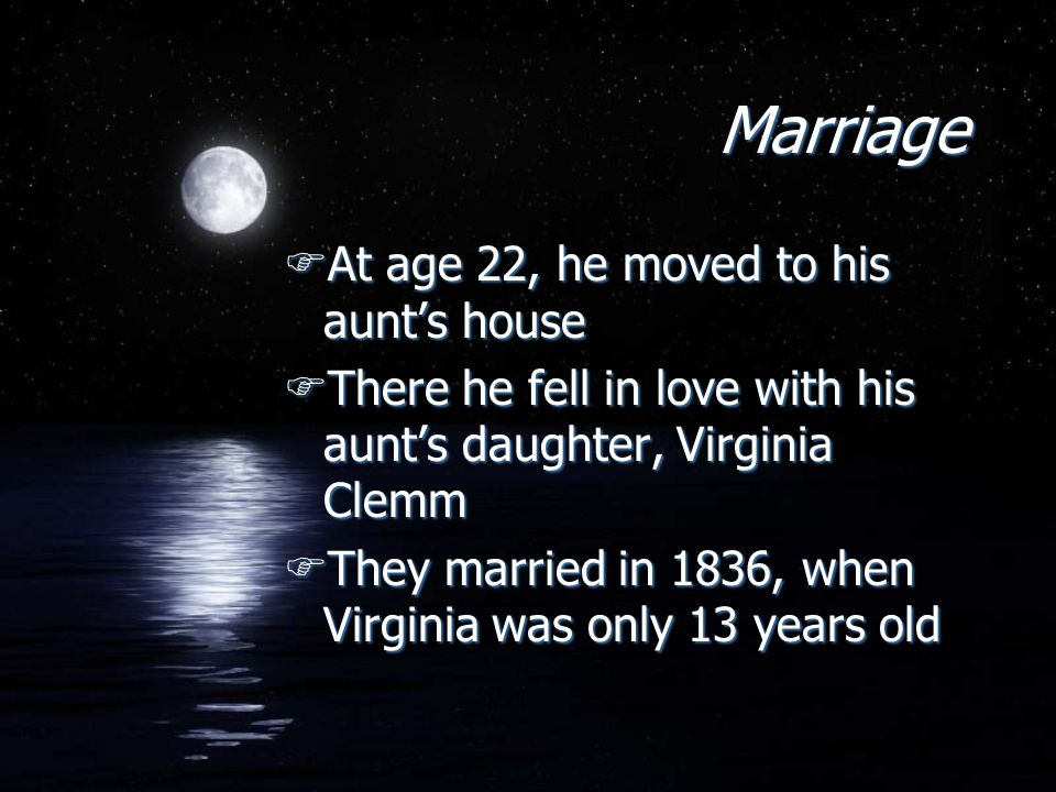 Marriage FAt age 22, he moved to his aunt's house FThere he fell in love with his aunt's daughter, Virginia Clemm FThey married in 1836, when Virginia was only 13 years old FAt age 22, he moved to his aunt's house FThere he fell in love with his aunt's daughter, Virginia Clemm FThey married in 1836, when Virginia was only 13 years old