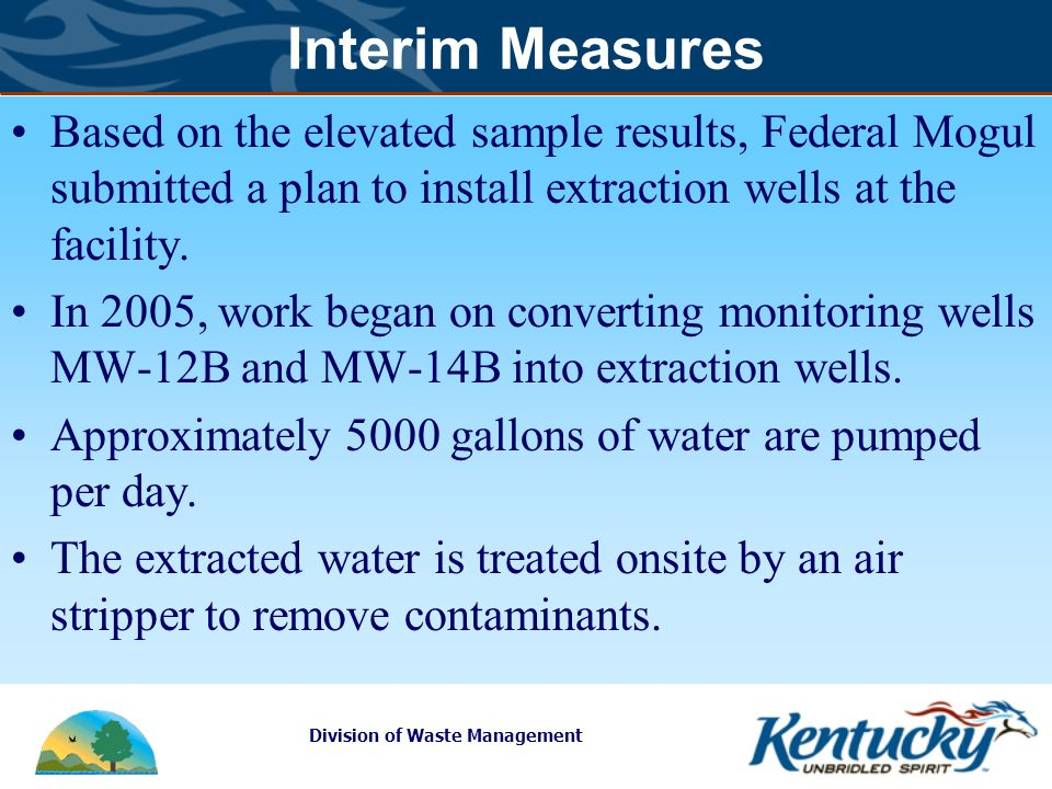Division of Waste Management Interim Measures Based on the elevated sample results, Federal Mogul submitted a plan to install extraction wells at the facility.