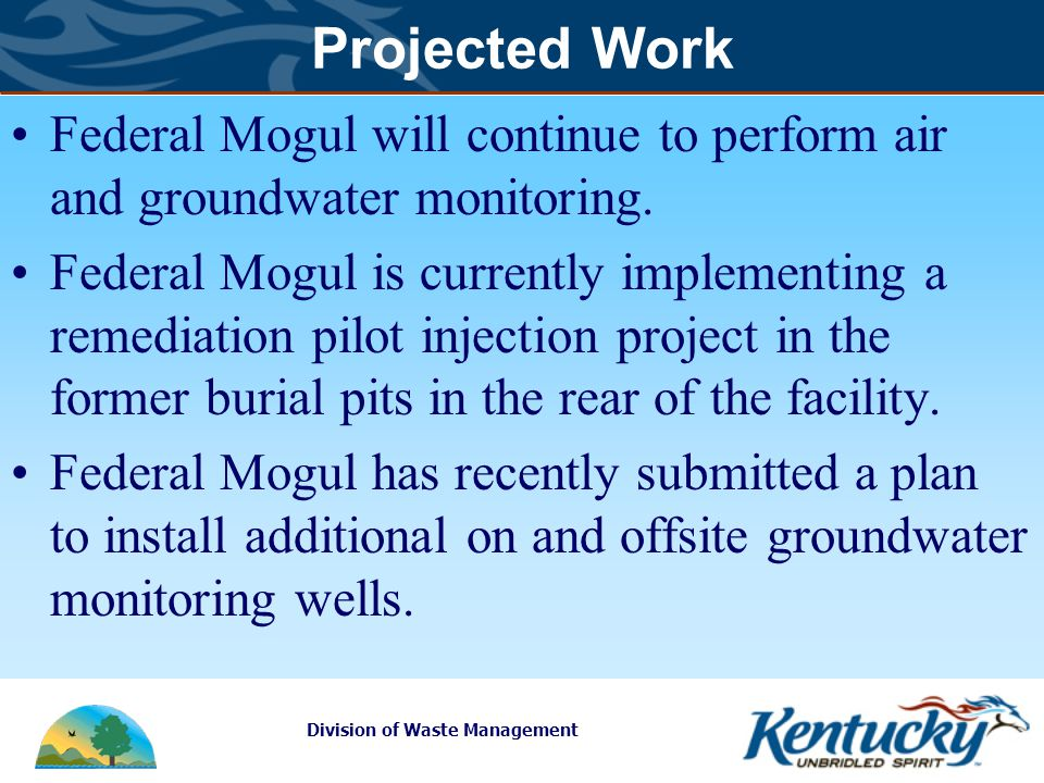 Division of Waste Management Projected Work Federal Mogul will continue to perform air and groundwater monitoring.