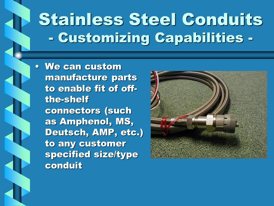 Stainless Steel Conduits Best protection for wire & cableBest protection for wire & cable Higher temperature and pressure rangesHigher temperature and pressure ranges –Teflon Core : - 54degC (-65 F) to +230degC (450 F) –S.S.