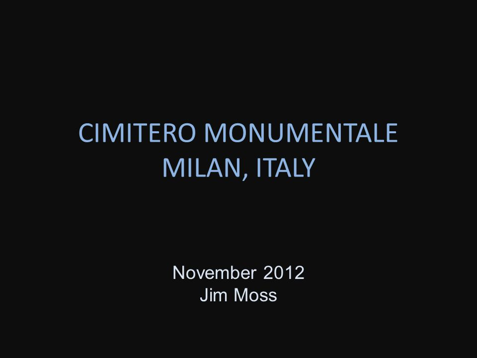 CIMITERO MONUMENTALE MILAN, ITALY November 2012 Jim Moss