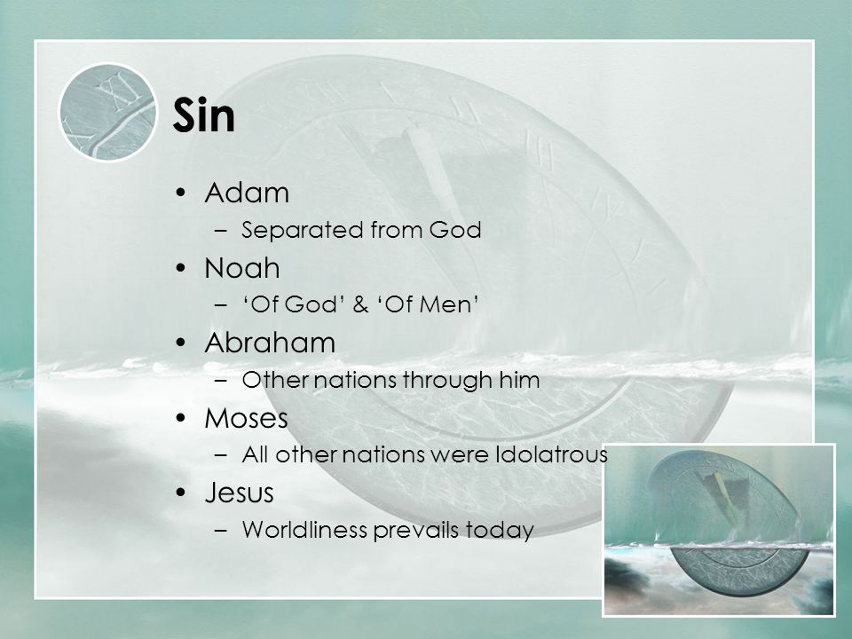 Sin Adam –Separated from God Noah –'Of God' & 'Of Men' Abraham –Other nations through him Moses –All other nations were Idolatrous Jesus –Worldliness