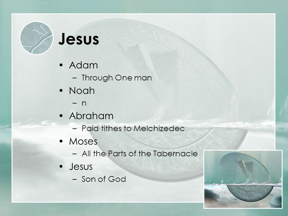 Jesus Adam –Through One man Noah –n Abraham –Paid tithes to Melchizedec Moses –All the Parts of the Tabernacle Jesus –Son of God