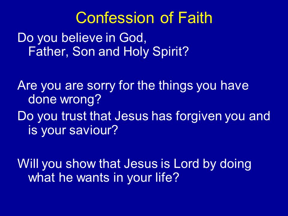 Confession of Faith Do you believe in God, Father, Son and Holy Spirit.