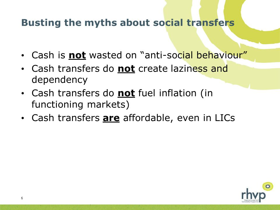 Busting the myths about social transfers Cash is not wasted on anti-social behaviour Cash transfers do not create laziness and dependency Cash transfers do not fuel inflation (in functioning markets) Cash transfers are affordable, even in LICs 6