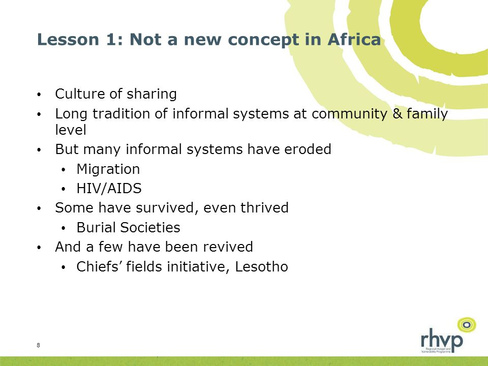 Lesson 1: Not a new concept in Africa Culture of sharing Long tradition of informal systems at community & family level But many informal systems have eroded Migration HIV/AIDS Some have survived, even thrived Burial Societies And a few have been revived Chiefs' fields initiative, Lesotho 8