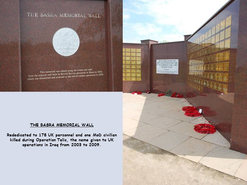 THE BASRA MEMORIAL WALL Rededicated to 178 UK personnel and one MoD civilian killed during Operation Telic, the name given to UK operations in Iraq from 2003 to 2009.