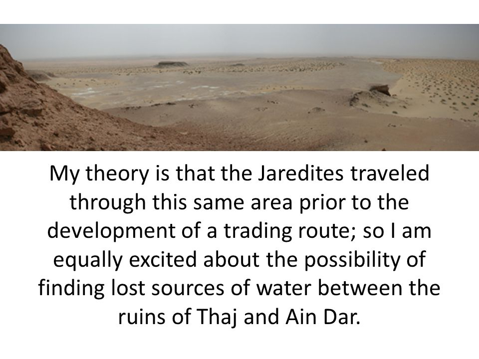 My theory is that the Jaredites traveled through this same area prior to the development of a trading route; so I am equally excited about the possibility of finding lost sources of water between the ruins of Thaj and Ain Dar.