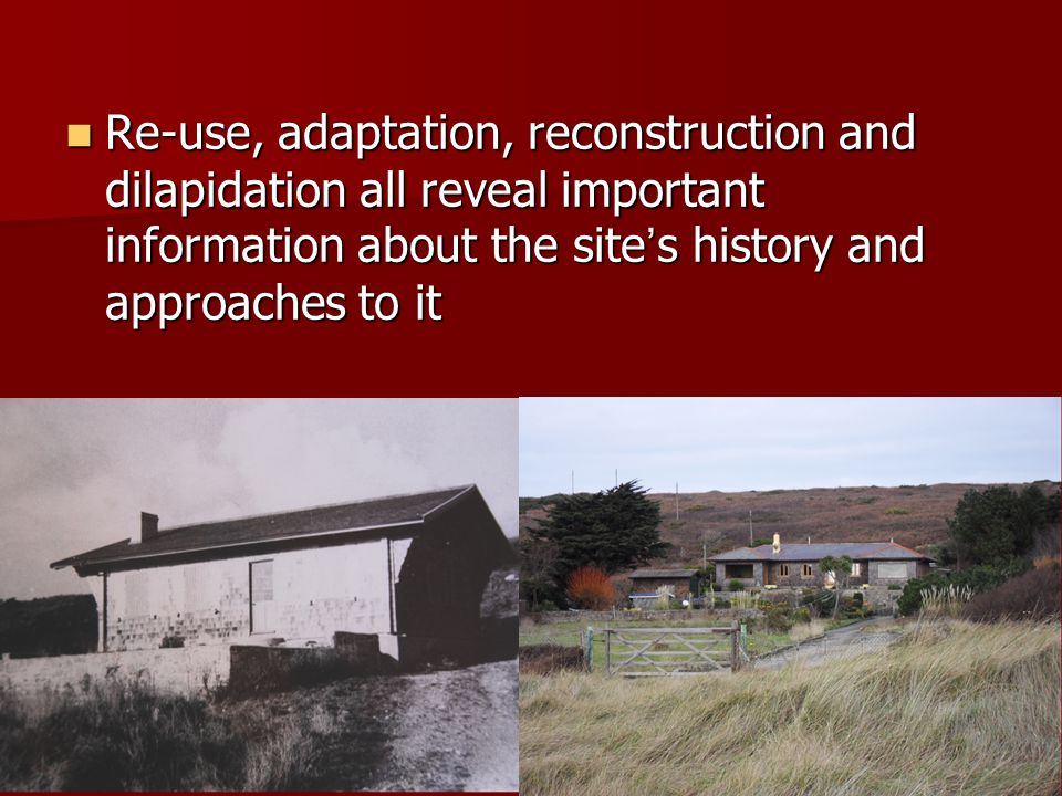 Re-use, adaptation, reconstruction and dilapidation all reveal important information about the site ' s history and approaches to it Re-use, adaptation, reconstruction and dilapidation all reveal important information about the site ' s history and approaches to it