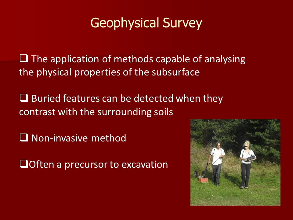  The application of methods capable of analysing the physical properties of the subsurface  Buried features can be detected when they contrast with the surrounding soils  Non-invasive method  Often a precursor to excavation Geophysical Survey