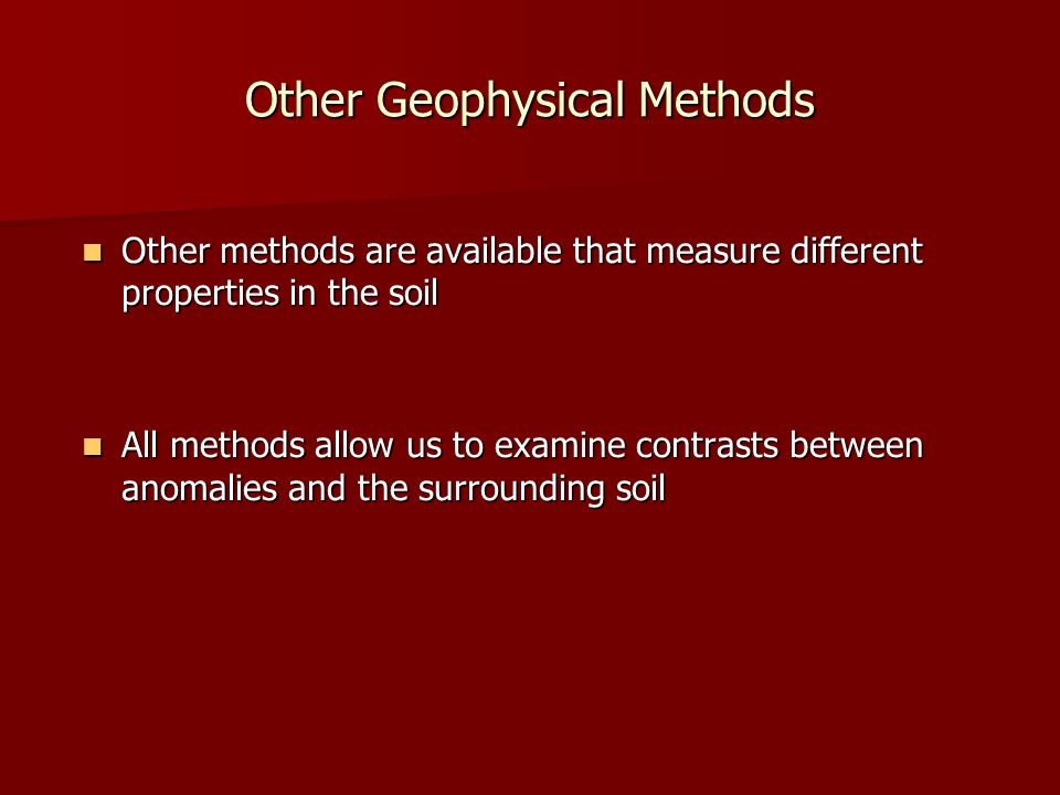Other Geophysical Methods Other methods are available that measure different properties in the soil Other methods are available that measure different properties in the soil All methods allow us to examine contrasts between anomalies and the surrounding soil All methods allow us to examine contrasts between anomalies and the surrounding soil