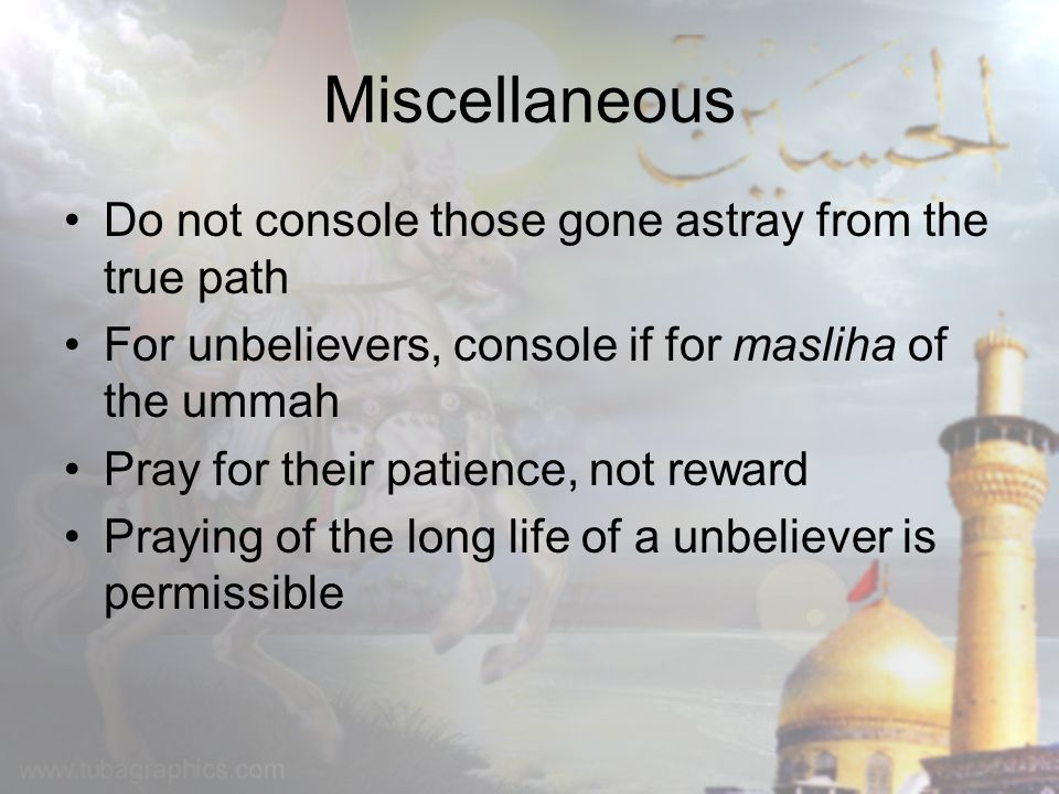 Miscellaneous Do not console those gone astray from the true path For unbelievers, console if for masliha of the ummah Pray for their patience, not re