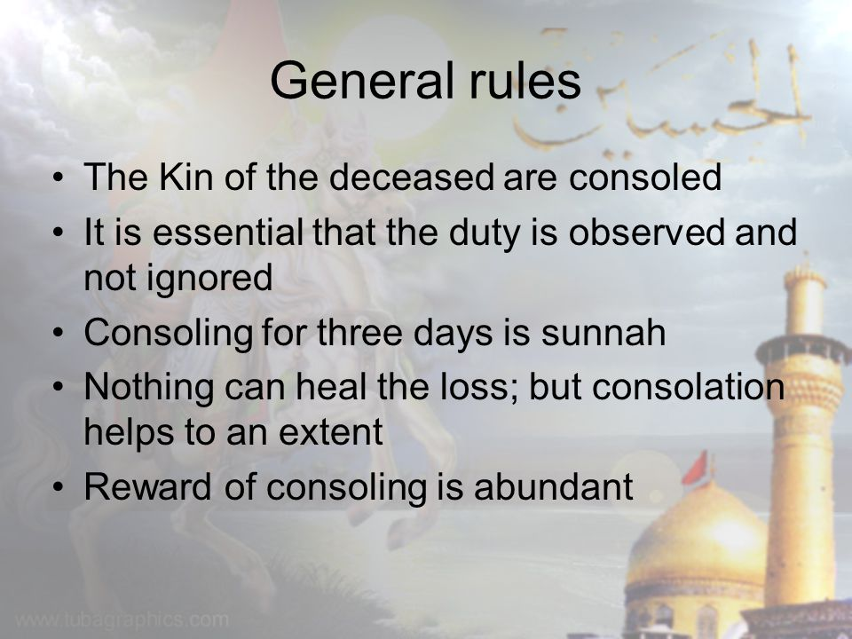 General rules The Kin of the deceased are consoled It is essential that the duty is observed and not ignored Consoling for three days is sunnah Nothin
