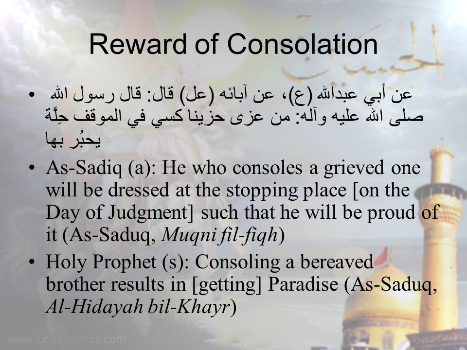 Reward of Consolation عن أبي عبدالله (ع)، عن آبائه (عل) قال: قال رسول الله صلى الله عليه وآله: من عزى حزينا كسي في الموقف حِلَّة يحبُر بها As-Sadiq (a): He who consoles a grieved one will be dressed at the stopping place [on the Day of Judgment] such that he will be proud of it (As-Saduq, Muqni fil-fiqh) Holy Prophet (s): Consoling a bereaved brother results in [getting] Paradise (As-Saduq, Al-Hidayah bil-Khayr)