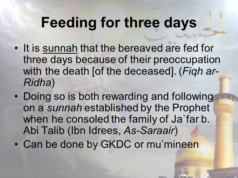 Feeding for three days It is sunnah that the bereaved are fed for three days because of their preoccupation with the death [of the deceased]. (Fiqh ar