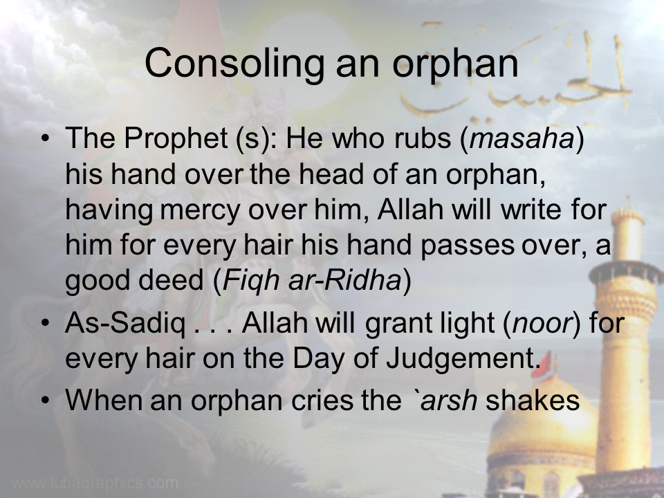 Consoling an orphan The Prophet (s): He who rubs (masaha) his hand over the head of an orphan, having mercy over him, Allah will write for him for every hair his hand passes over, a good deed (Fiqh ar-Ridha) As-Sadiq...