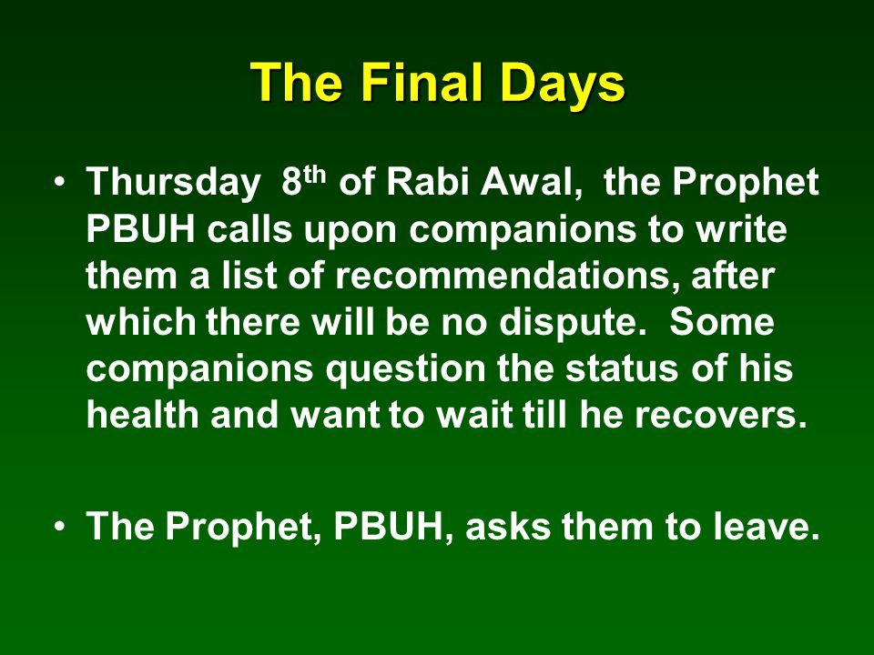 The Final Days Thursday 8 th of Rabi Awal, the Prophet PBUH calls upon companions to write them a list of recommendations, after which there will be no dispute.