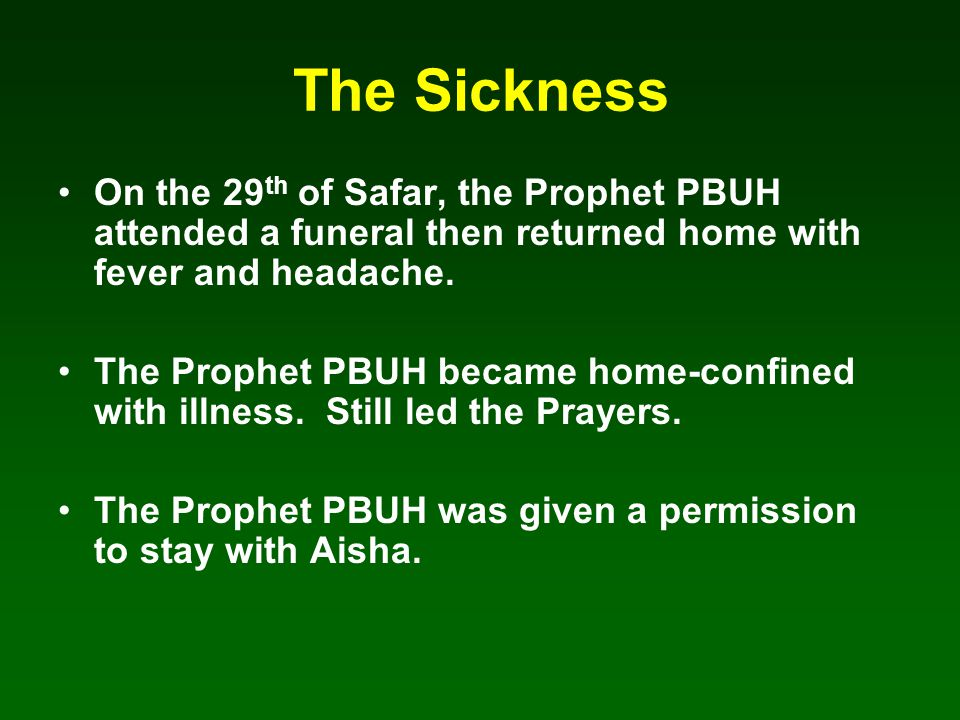 The Sickness On the 29 th of Safar, the Prophet PBUH attended a funeral then returned home with fever and headache.