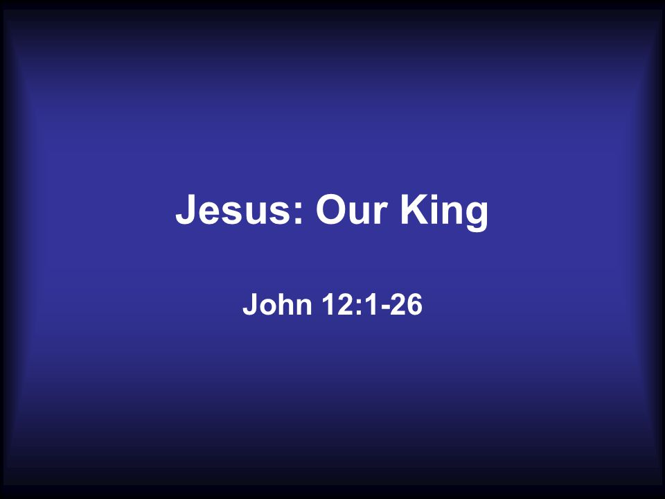 Jesus: Our King John 12:1-26