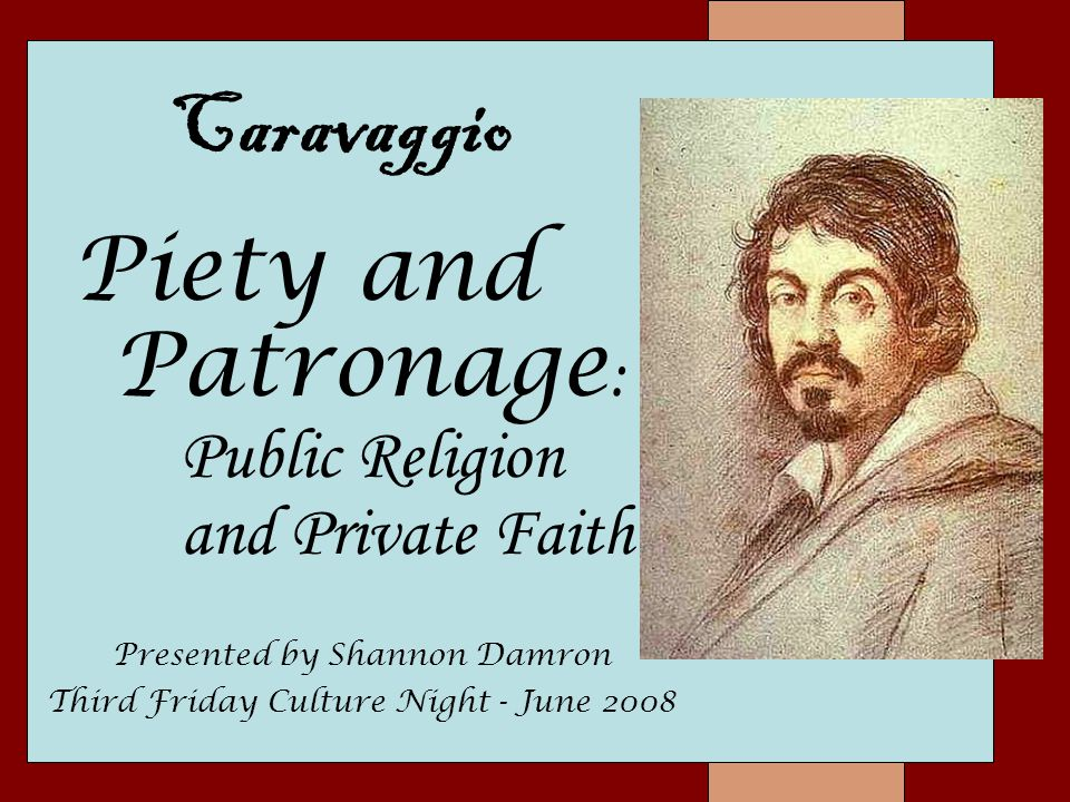 Piety and Patronage : Public Religion and Private Faith Caravaggio Presented by Shannon Damron Third Friday Culture Night - June 2008