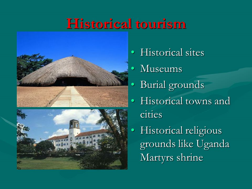 Historical tourism Historical sites Museums Burial grounds Historical towns and cities Historical religious grounds like Uganda Martyrs shrine