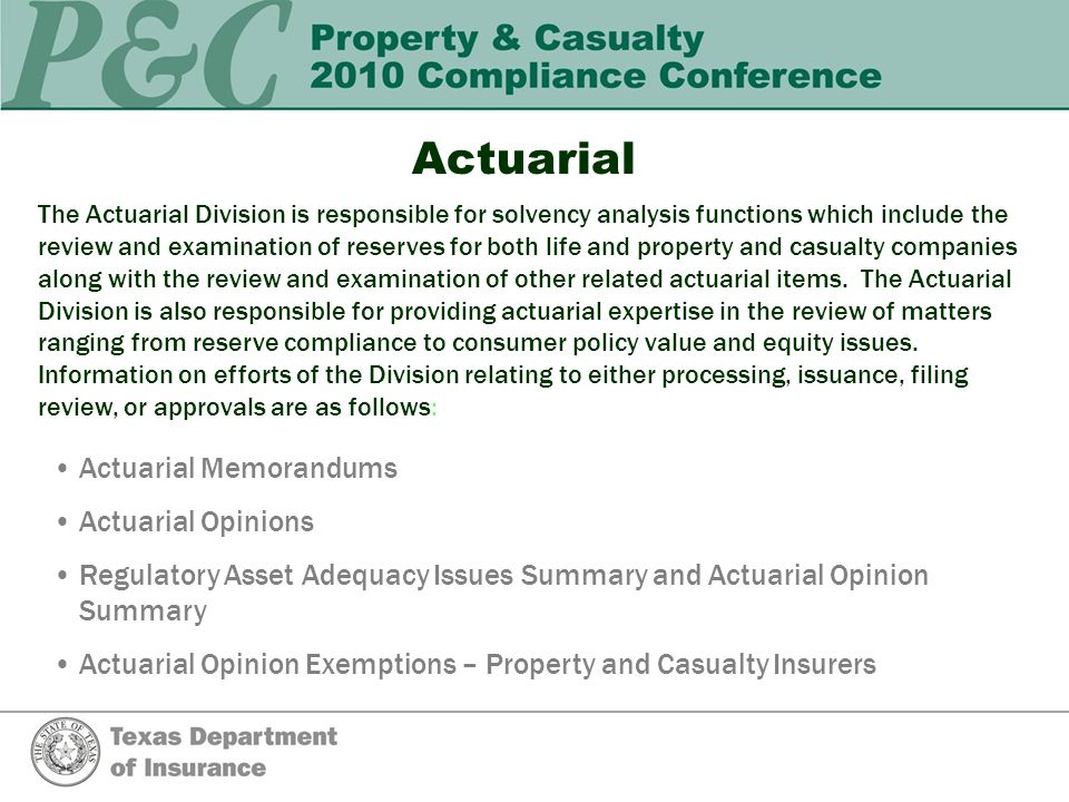Actuarial The Actuarial Division is responsible for solvency analysis functions which include the review and examination of reserves for both life and property and casualty companies along with the review and examination of other related actuarial items.