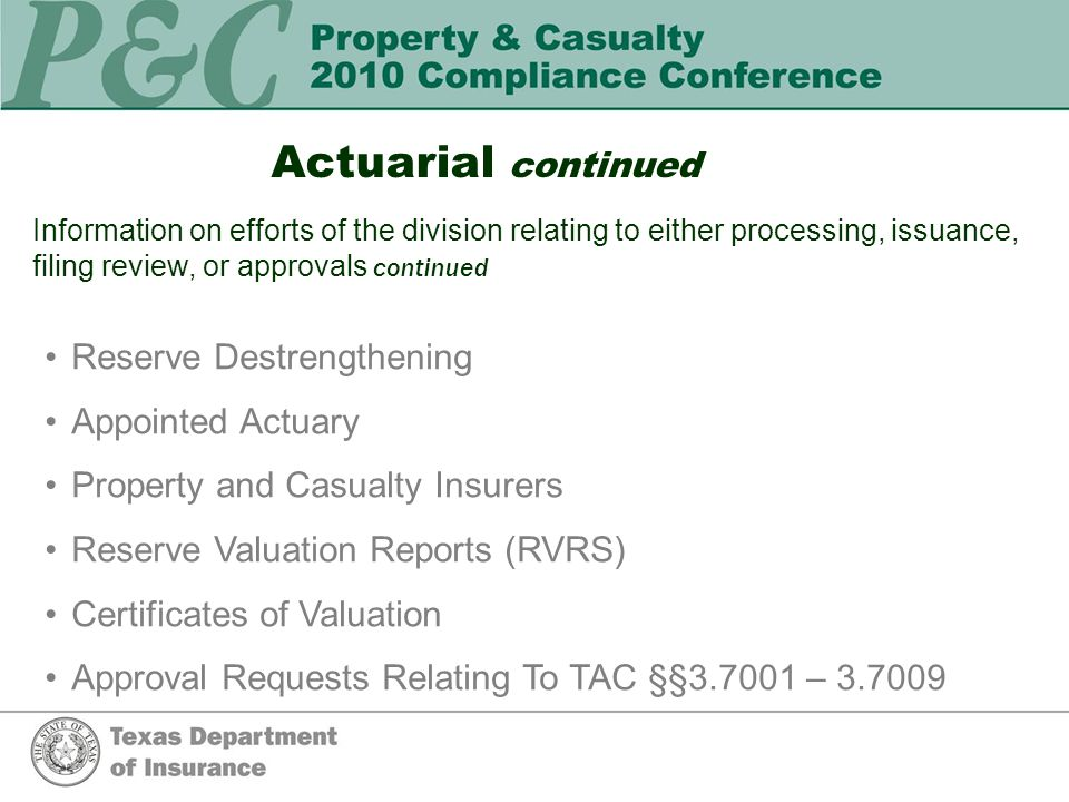 Actuarial continued Information on efforts of the division relating to either processing, issuance, filing review, or approvals continued Reserve Destrengthening Appointed Actuary Property and Casualty Insurers Reserve Valuation Reports (RVRS) Certificates of Valuation Approval Requests Relating To TAC §§3.7001 – 3.7009